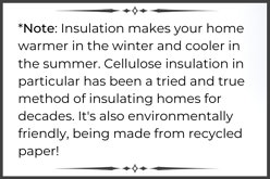 Note Insulation makes your home warmer in the winter and cooler in the summer. Cellulose insulation in particular has been a tried and true method of insulating homes for decades. Its also environmentally friendly